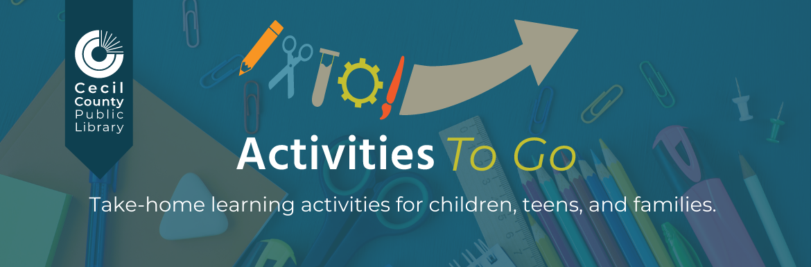 Cecil County Public Library. Activities to Go. Take-home learning activities for children, teens, and families.